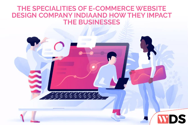 The specialties of E-Commerce website design company India and how they impact the businesses